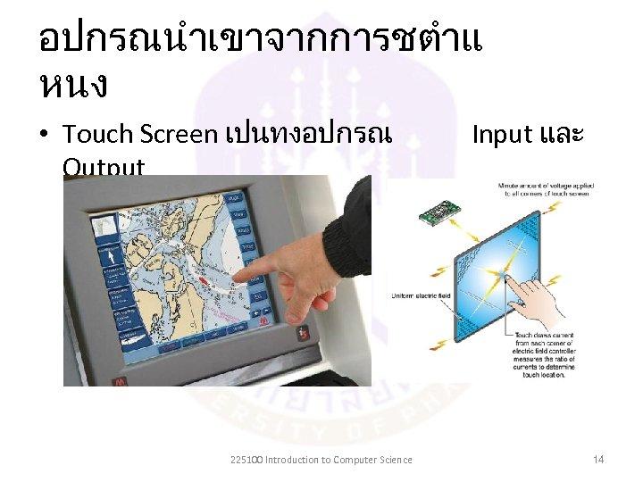 อปกรณนำเขาจากการชตำแ หนง • Touch Screen เปนทงอปกรณ Output 225100 Introduction to Computer Science Input และ