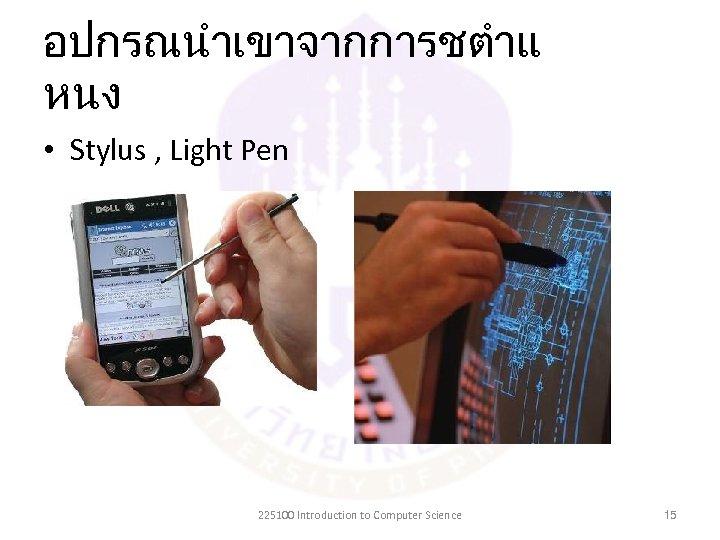 อปกรณนำเขาจากการชตำแ หนง • Stylus , Light Pen 225100 Introduction to Computer Science 15