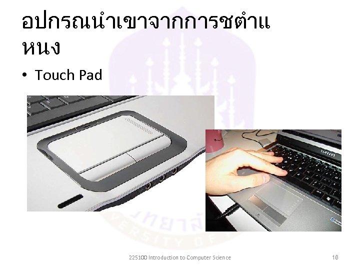 อปกรณนำเขาจากการชตำแ หนง • Touch Pad 225100 Introduction to Computer Science 16