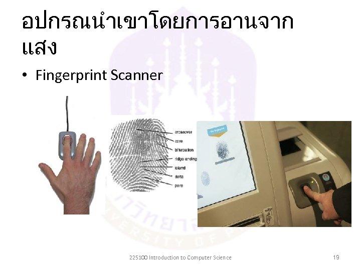 อปกรณนำเขาโดยการอานจาก แสง • Fingerprint Scanner 225100 Introduction to Computer Science 19