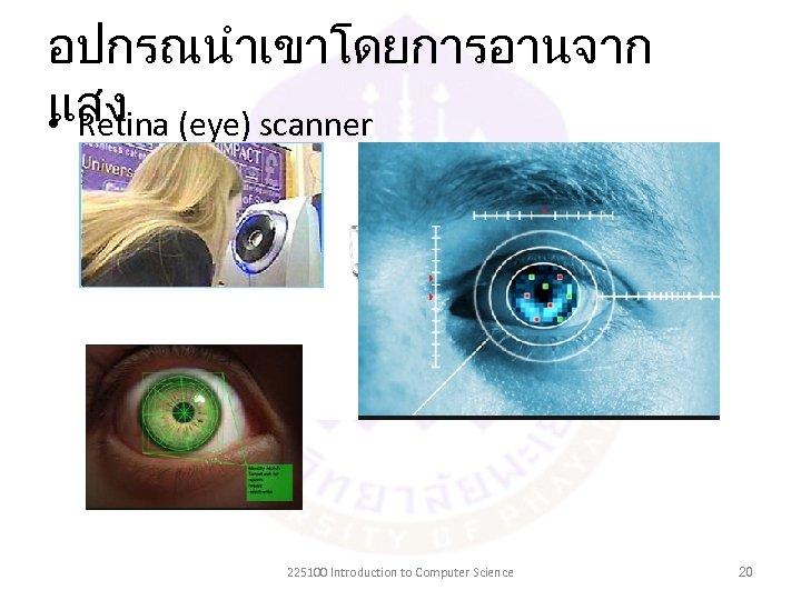 อปกรณนำเขาโดยการอานจาก แสง • Retina (eye) scanner 225100 Introduction to Computer Science 20