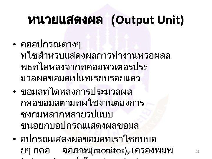หนวยแสดงผล (Output Unit) • คออปกรณตางๆ ทใชสำหรบแสดงผลการทำงานหรอผลล พธทไดหลงจากทคอมพวเตอรประ มวลผลขอมลเปนทเรยบรอยแลว • ขอมลทไดหลงการประมวลผล กคอขอมลตามทผใชงานตองการ ซงกมหลากหลายรปแบบ ขนอยกบอปกรณแสดงผลขอมล •