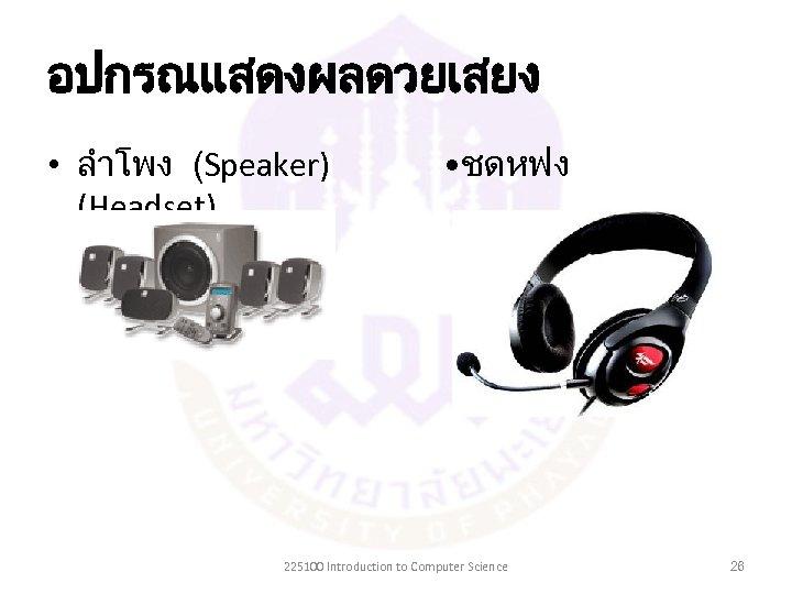 อปกรณแสดงผลดวยเสยง • ลำโพง (Speaker) (Headset) • ชดหฟง 225100 Introduction to Computer Science 26