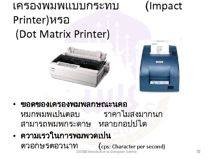 เครองพมพแบบกระทบ Printer)หรอ (Dot Matrix Printer) (Impact • ขอดของเครองพมพลกษณะนคอ หมกพมพเปนตลบ ราคาไมสงมากนก สามารถพมพกระดาษ หลายกอปปได • ความเรวในการพมพวดเปน