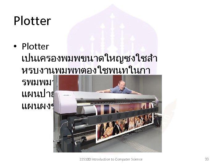 Plotter • Plotter เปนเครองพมพขนาดใหญซงใชสำ หรบงานพมพทตองใชพนทในกา รพมพมาก ตวอยางเชน แผนปายโฆษณา โปสเตอรหรอ แผนผงขนาดใหญ 225100 Introduction to Computer