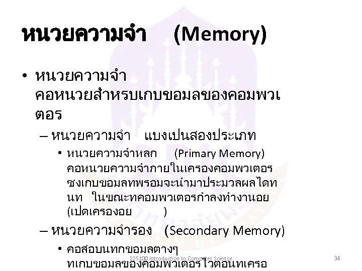หนวยความจำ (Memory) • หนวยความจำ คอหนวยสำหรบเกบขอมลของคอมพวเ ตอร – หนวยความจำ แบงเปนสองประเภท • หนวยความจำหลก (Primary Memory) คอหนวยความจำภายในเครองคอมพวเตอร