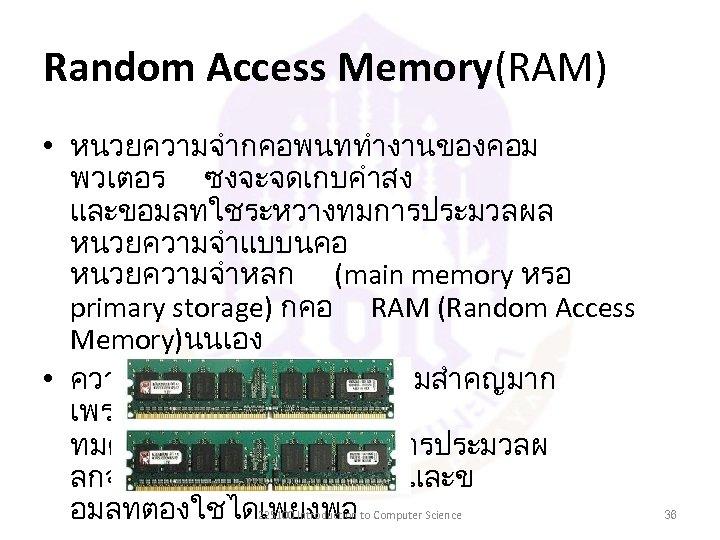Random Access Memory(RAM) • หนวยความจำกคอพนททำงานของคอม พวเตอร ซงจะจดเกบคำสง และขอมลทใชระหวางทมการประมวลผล หนวยความจำแบบนคอ หนวยความจำหลก (main memory หรอ primary