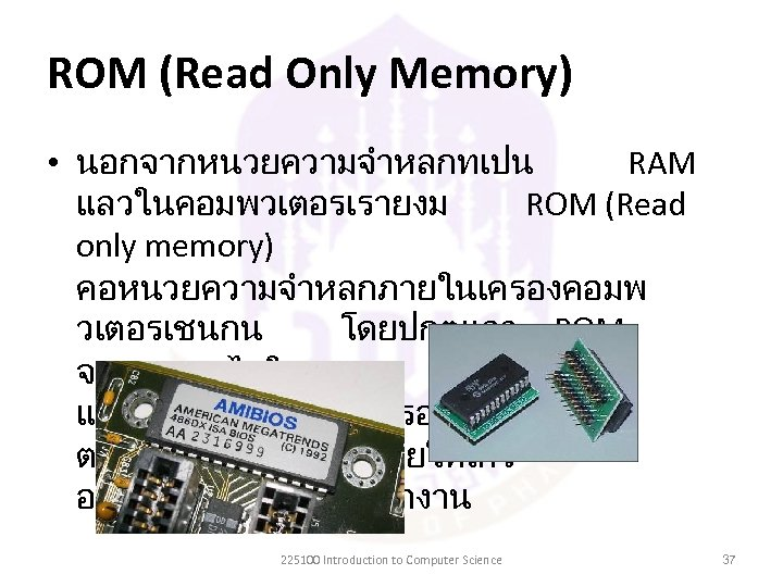 ROM (Read Only Memory) • นอกจากหนวยความจำหลกทเปน RAM แลวในคอมพวเตอรเรายงม ROM (Read only memory) คอหนวยความจำหลกภายในเครองคอมพ วเตอรเชนกน