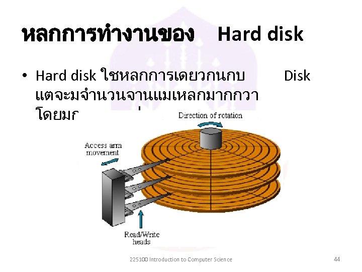 หลกการทำงานของ Hard disk • Hard disk ใชหลกการเดยวกนกบ แตจะมจำนวนจานแมเหลกมากกวา โดยมการเรยงเปนชนๆ 225100 Introduction to Computer Science