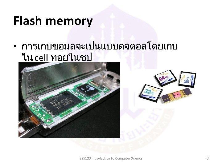 Flash memory • การเกบขอมลจะเปนแบบดจตอลโดยเกบ ใน cell ทอยในชป 225100 Introduction to Computer Science 48