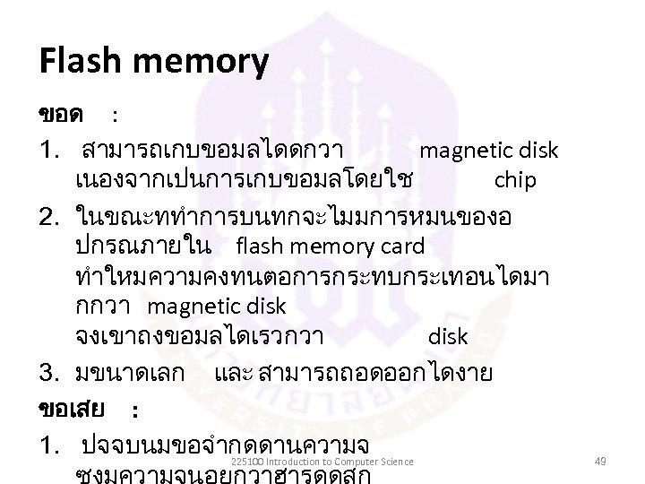 Flash memory ขอด : 1. สามารถเกบขอมลไดดกวา magnetic disk เนองจากเปนการเกบขอมลโดยใช chip 2. ในขณะททำการบนทกจะไมมการหมนของอ ปกรณภายใน flash
