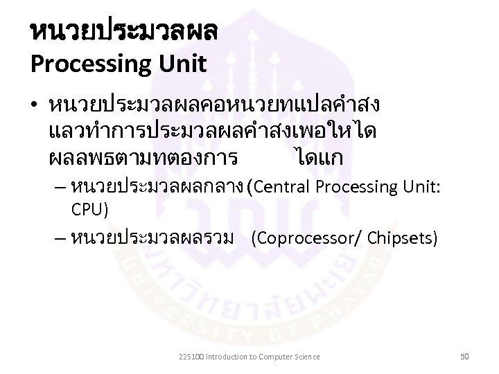 หนวยประมวลผล Processing Unit • หนวยประมวลผลคอหนวยทแปลคำสง แลวทำการประมวลผลคำสงเพอใหได ผลลพธตามทตองการ ไดแก – หนวยประมวลผลกลาง (Central Processing Unit: CPU)