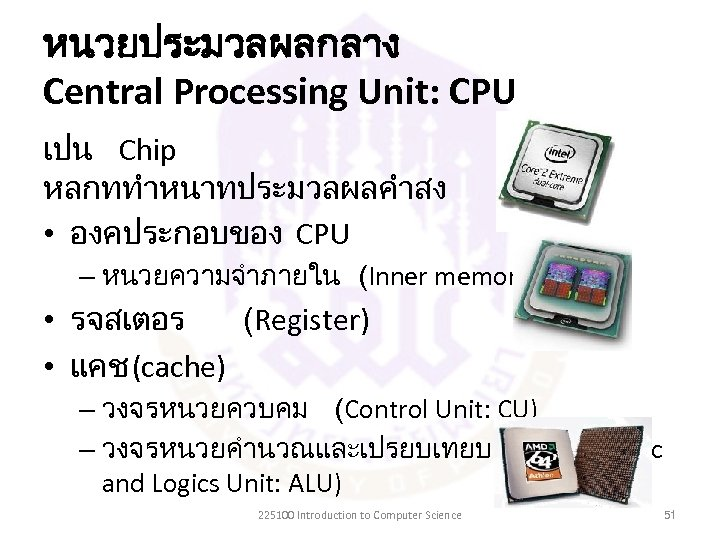 หนวยประมวลผลกลาง Central Processing Unit: CPU เปน Chip หลกททำหนาทประมวลผลคำสง • องคประกอบของ CPU – หนวยความจำภายใน (Inner
