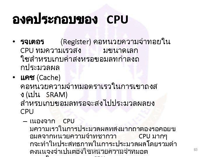 องคประกอบของ CPU • รจเตอร (Register) คอหนวยความจำทอยใน CPU ทมความเรวสง มขนาดเลก ใชสำหรบเกบคำสงหรอขอมลทกำลงถ กประมวลผล • แคช (Cache)