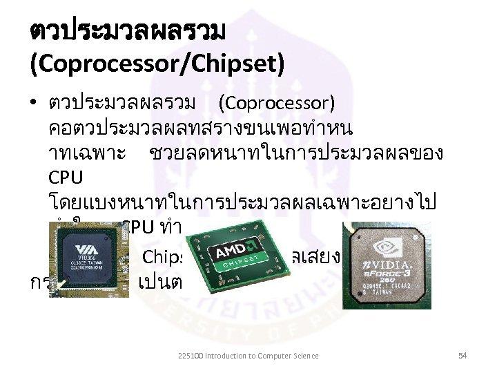 ตวประมวลผลรวม (Coprocessor/Chipset) • ตวประมวลผลรวม (Coprocessor) คอตวประมวลผลทสรางขนเพอทำหน าทเฉพาะ ชวยลดหนาทในการประมวลผลของ CPU โดยแบงหนาทในการประมวลผลเฉพาะอยางไป ทำให CPU ทำงานนอยลง –