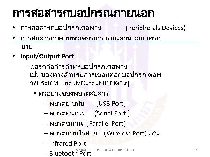 การสอสารกบอปกรณภายนอก • การสอสารกบอปกรณตอพวง (Peripherals Devices) • การสอสารกบคอมพวเตอรเครองอนผานระบบเครอ ขาย • Input/Output Port – พอรตสอสารสำหรบอปกรณตอพวง เปนชองทางสำหรบการเชอมตอกบอปกรณตอพ
