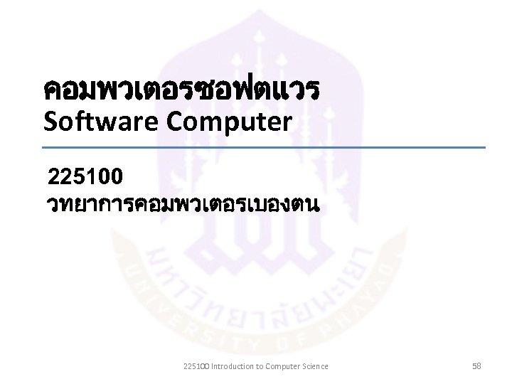 คอมพวเตอรซอฟตแวร Software Computer 225100 วทยาการคอมพวเตอรเบองตน 225100 Introduction to Computer Science 58