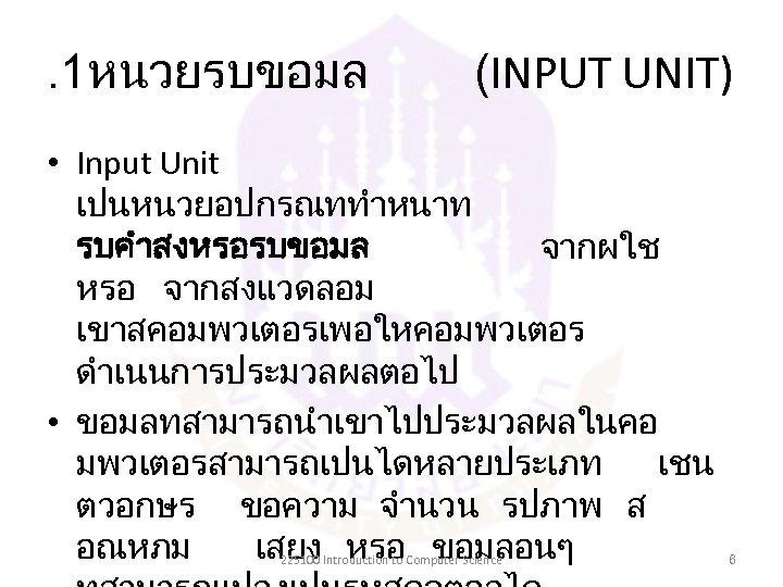 . 1หนวยรบขอมล (INPUT UNIT) • Input Unit เปนหนวยอปกรณททำหนาท รบคำสงหรอรบขอมล จากผใช หรอ จากสงแวดลอม เขาสคอมพวเตอรเพอใหคอมพวเตอร ดำเนนการประมวลผลตอไป