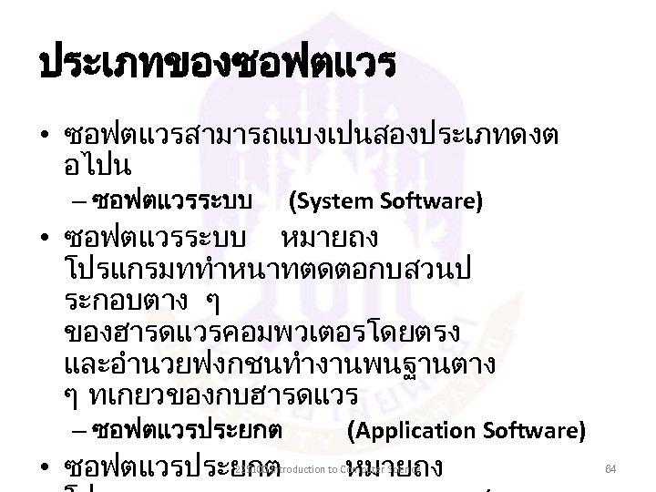 ประเภทของซอฟตแวร • ซอฟตแวรสามารถแบงเปนสองประเภทดงต อไปน – ซอฟตแวรระบบ (System Software) • ซอฟตแวรระบบ หมายถง โปรแกรมททำหนาทตดตอกบสวนป ระกอบตาง ๆ