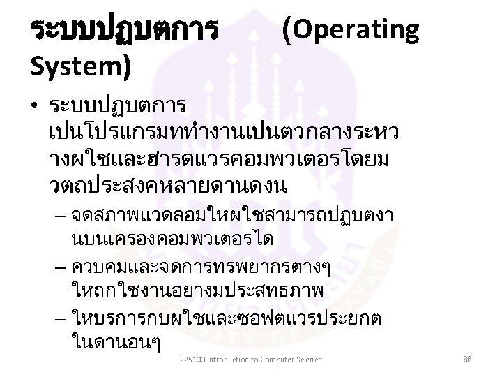 ระบบปฏบตการ System) (Operating • ระบบปฏบตการ เปนโปรแกรมททำงานเปนตวกลางระหว างผใชและฮารดแวรคอมพวเตอรโดยม วตถประสงคหลายดานดงน – จดสภาพแวดลอมใหผใชสามารถปฏบตงา นบนเครองคอมพวเตอรได – ควบคมและจดการทรพยากรตางๆ ใหถกใชงานอยางมประสทธภาพ