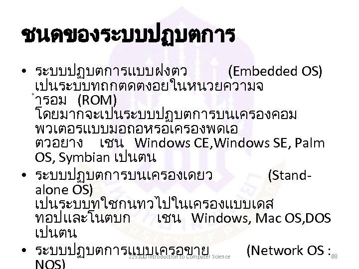 ชนดของระบบปฏบตการ • ระบบปฏบตการแบบฝงตว (Embedded OS) เปนระบบทถกตดตงอยในหนวยความจ ำรอม (ROM) โดยมากจะเปนระบบปฏบตการบนเครองคอม พวเตอรแบบมอถอหรอเครองพดเอ ตวอยาง เชน Windows CE,