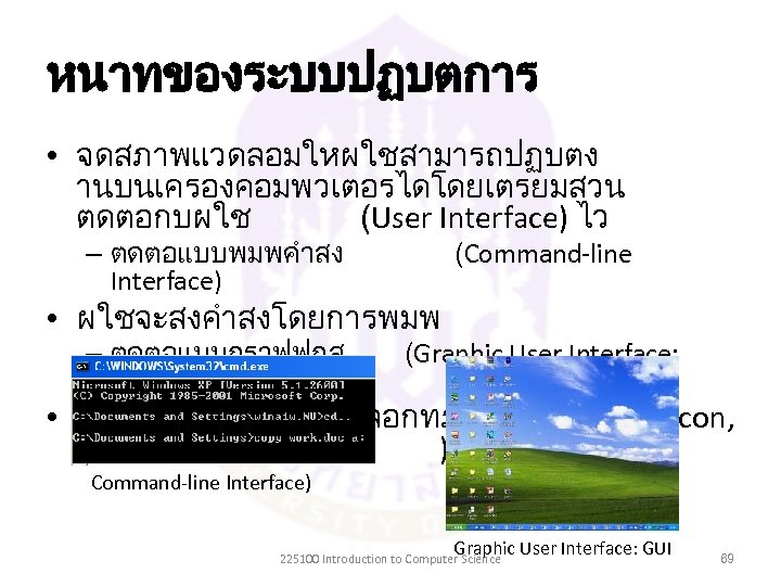 หนาทของระบบปฏบตการ • จดสภาพแวดลอมใหผใชสามารถปฏบตง านบนเครองคอมพวเตอรไดโดยเตรยมสวน ตดตอกบผใช (User Interface) ไว – ตดตอแบบพมพคำสง Interface) (Command-line – ตดตอแบบกราฟฟกส