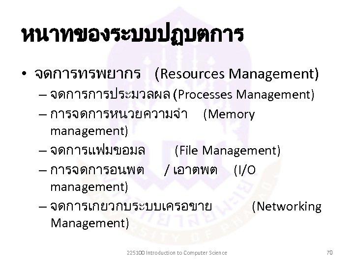 หนาทของระบบปฏบตการ • จดการทรพยากร (Resources Management) – จดการการประมวลผล (Processes Management) – การจดการหนวยความจำ (Memory management) –