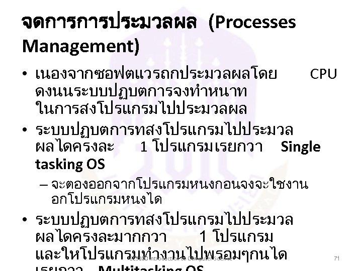 จดการการประมวลผล (Processes Management) • เนองจากซอฟตแวรถกประมวลผลโดย CPU ดงนนระบบปฏบตการจงทำหนาท ในการสงโปรแกรมไปประมวลผล • ระบบปฏบตการทสงโปรแกรมไปประมวล ผลไดครงละ 1 โปรแกรม เรยกวา