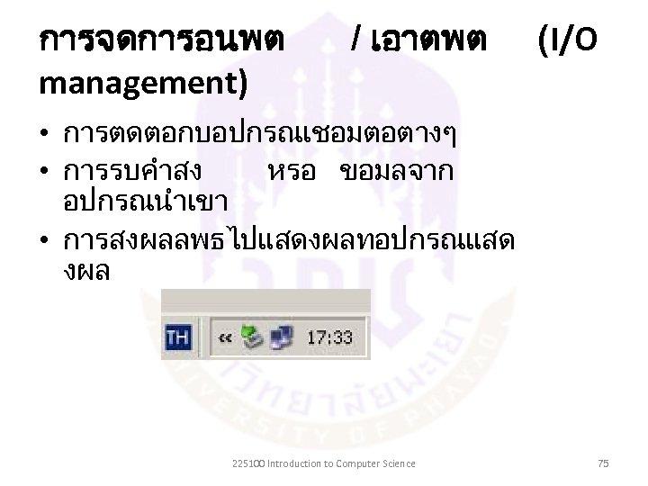 การจดการอนพต management) / เอาตพต (I/O • การตดตอกบอปกรณเชอมตอตางๆ • การรบคำสง หรอ ขอมลจาก อปกรณนำเขา • การสงผลลพธไปแสดงผลทอปกรณแสด