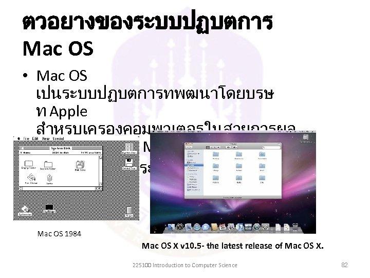 ตวอยางของระบบปฏบตการ Mac OS • Mac OS เปนระบบปฏบตการทพฒนาโดยบรษ ท Apple สำหรบเครองคอมพวเตอรในสายการผล ตทเรยกวา Macintosh • เปนตนแบบของระบบปฏบตการ