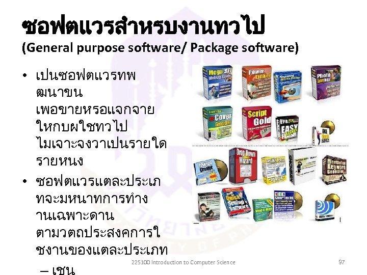 ซอฟตแวรสำหรบงานทวไป (General purpose software/ Package software) • เปนซอฟตแวรทพ ฒนาขน เพอขายหรอแจกจาย ใหกบผใชทวไป ไมเจาะจงวาเปนรายใด รายหนง •