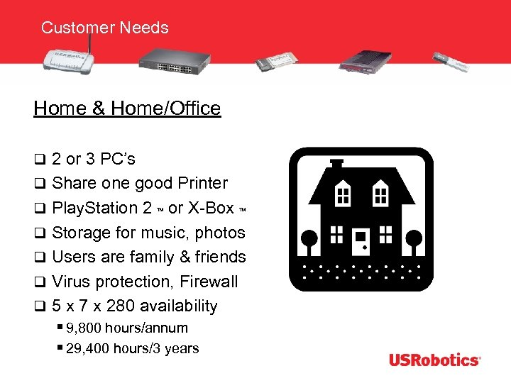Customer Needs Home & Home/Office q 2 or 3 PC's q Share one good