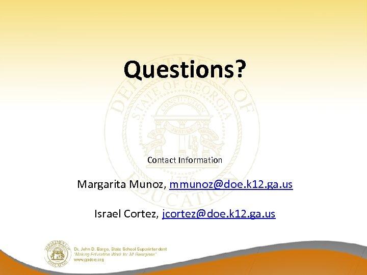 Questions? Contact Information Margarita Munoz, mmunoz@doe. k 12. ga. us Israel Cortez, jcortez@doe. k