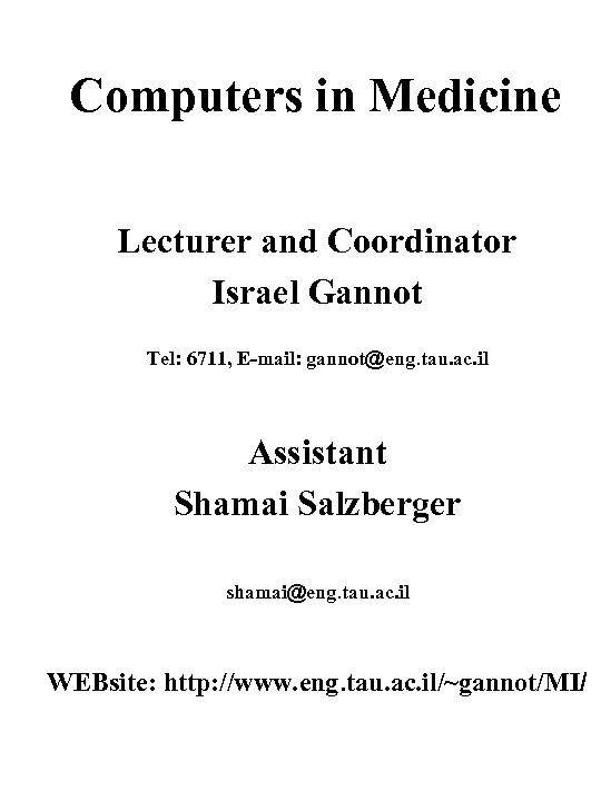 Computers in Medicine Lecturer and Coordinator Israel Gannot Tel: 6711, E-mail: gannot@eng. tau. ac.