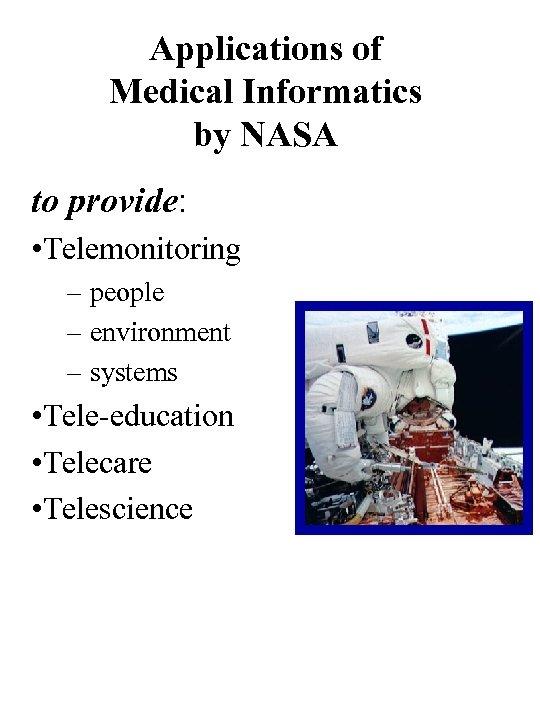 Applications of Medical Informatics by NASA to provide: • Telemonitoring – people – environment
