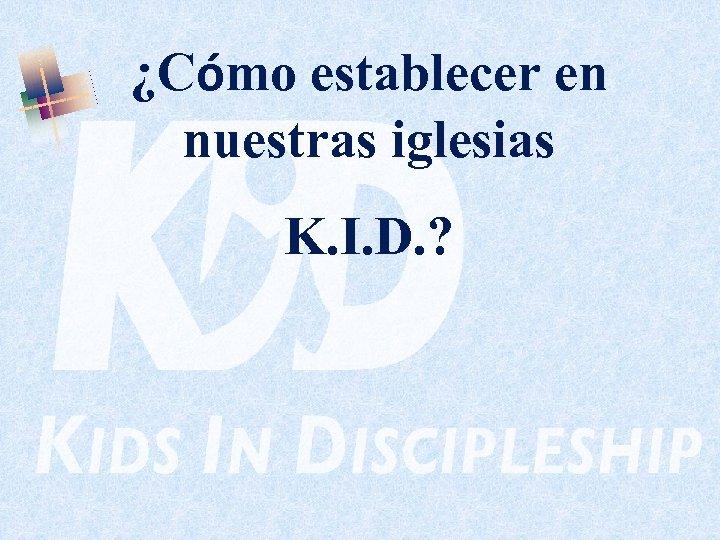 ¿Cómo establecer en nuestras iglesias K. I. D. ?