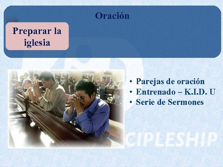 Oración Preparar la iglesia • Parejas de oración • Entrenado – K. I. D.