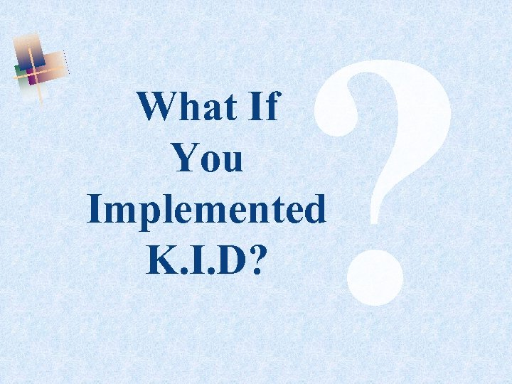 ? What If You Implemented K. I. D?