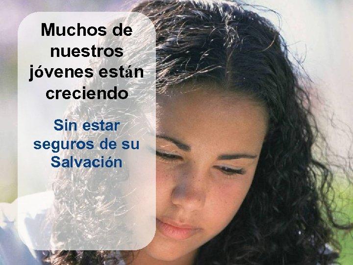 Muchos de nuestros jóvenes están creciendo Sin estar seguros de su Salvación
