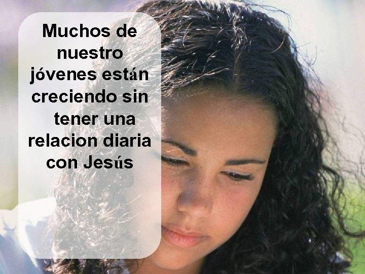 Muchos de nuestro jóvenes están creciendo sin tener una relacion diaria con Jesús
