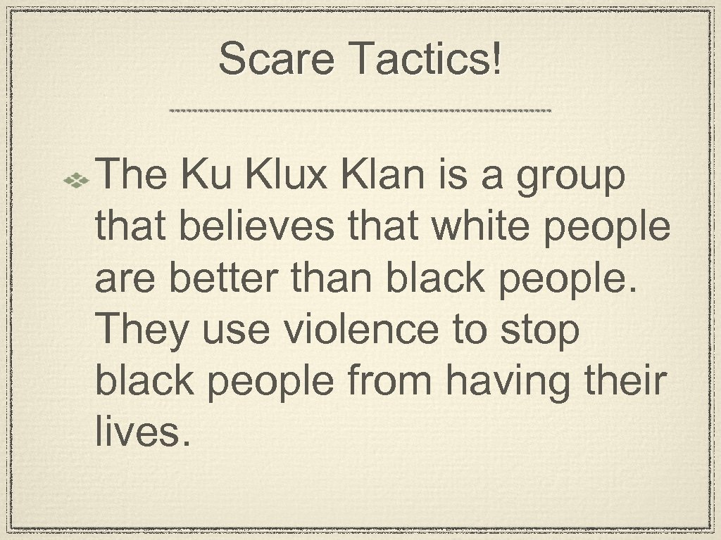 Scare Tactics! The Ku Klux Klan is a group that believes that white people