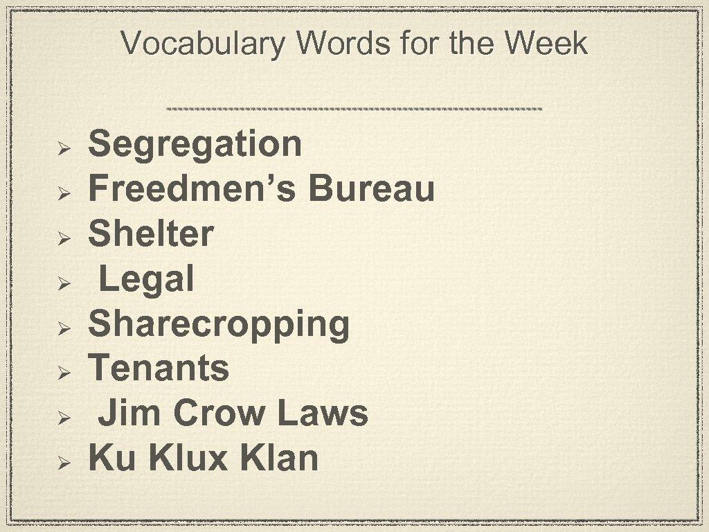 Vocabulary Words for the Week Ø Ø Ø Ø Segregation Freedmen's Bureau Shelter Legal