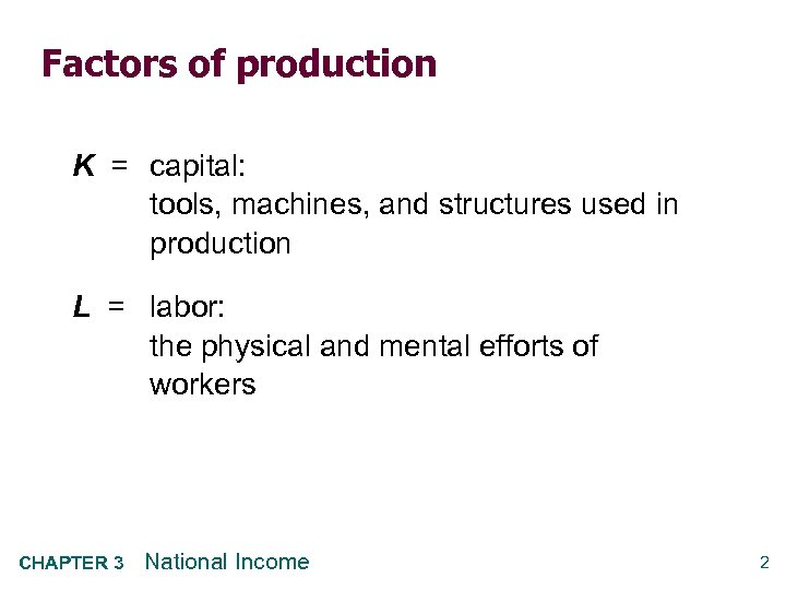 Factors of production K = capital: tools, machines, and structures used in production L