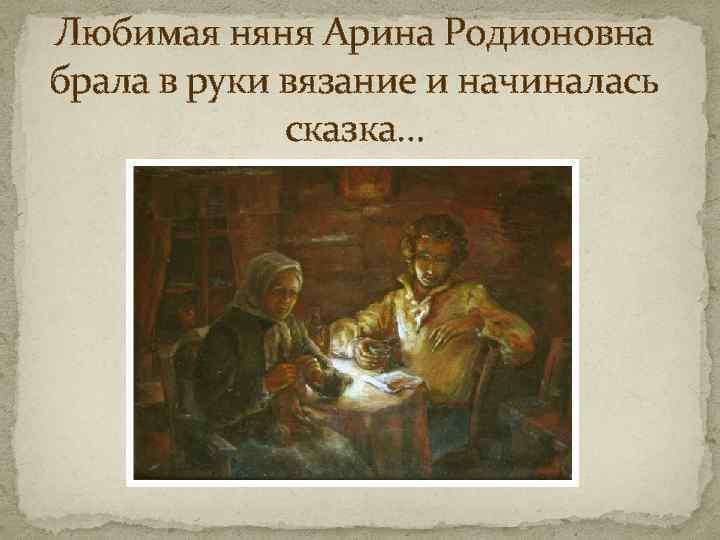 Любимая няня Арина Родионовна брала в руки вязание и начиналась сказка…