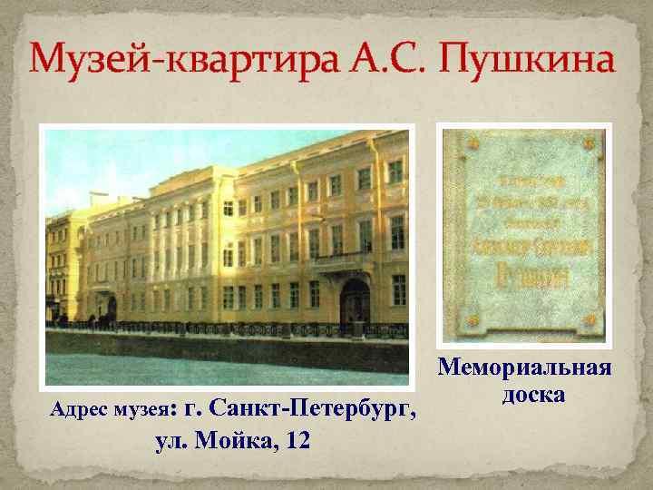 Музей-квартира А. С. Пушкина Адрес музея: г. Санкт-Петербург, ул. Мойка, 12 Мемориальная доска