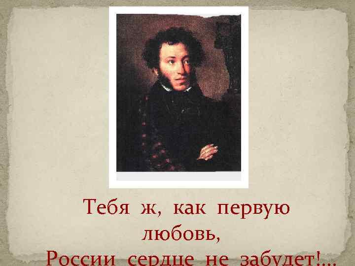Тебя ж, как первую любовь, России сердце не забудет!. . .