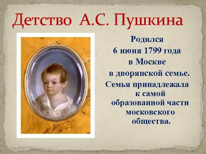 Детство А. С. Пушкина Родился 6 июня 1799 года в Москве в дворянской семье.