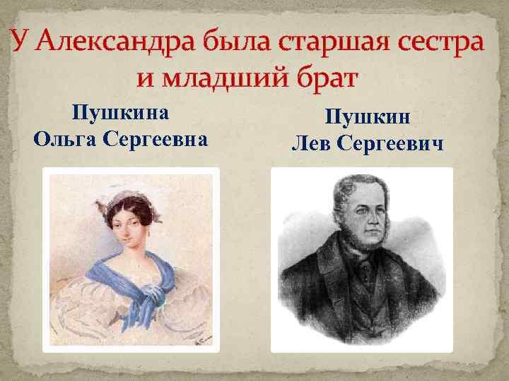 У Александра была старшая сестра и младший брат Пушкина Ольга Сергеевна Пушкин Лев Сергеевич