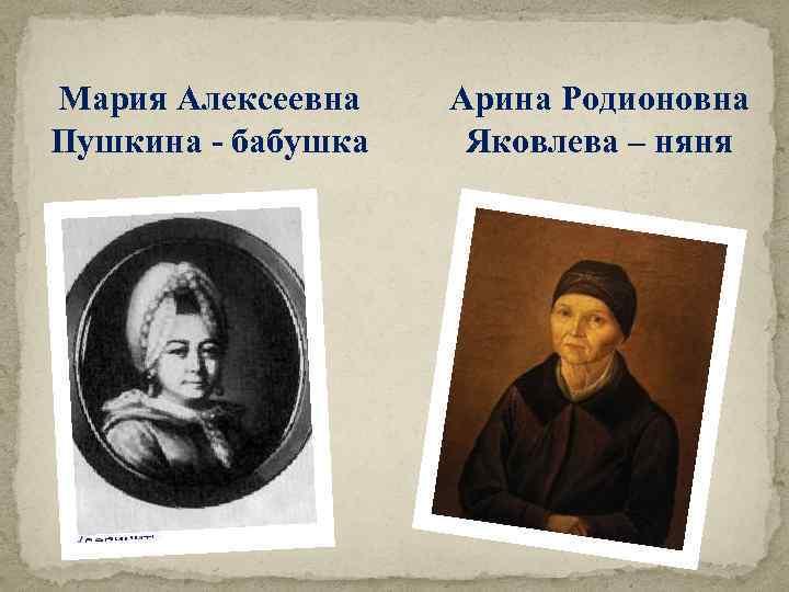 Мария Алексеевна Пушкина - бабушка Арина Родионовна Яковлева – няня