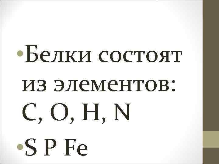 • Белки состоят из элементов: С, О, Н, N • S P Fe
